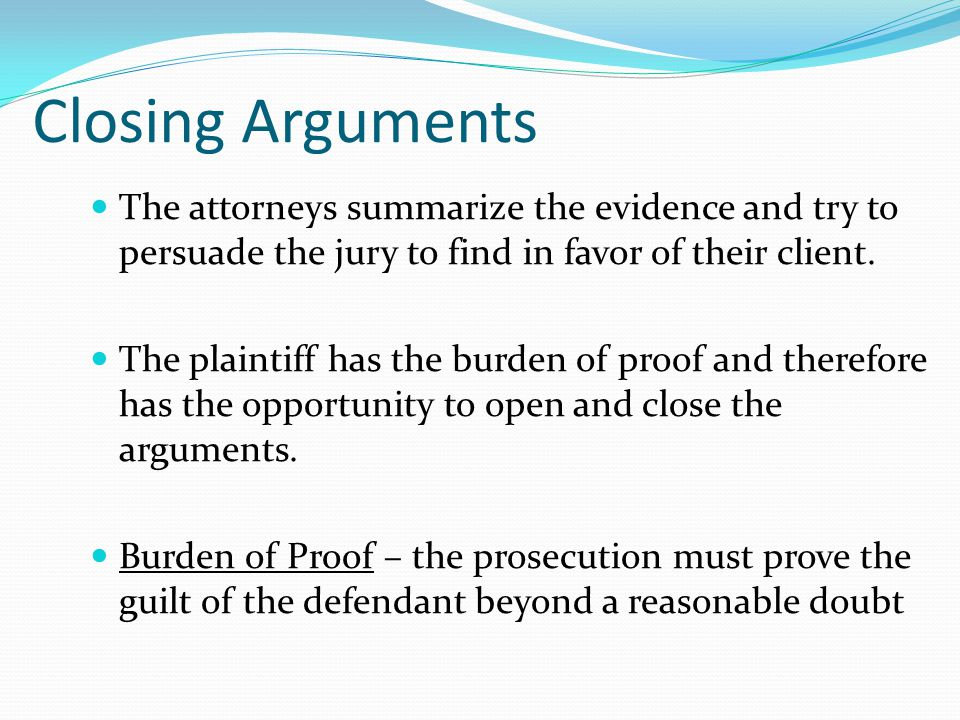 Closing Arguments The attorneys summarize the evidence and try to persuade the jury to find in favor of their client.