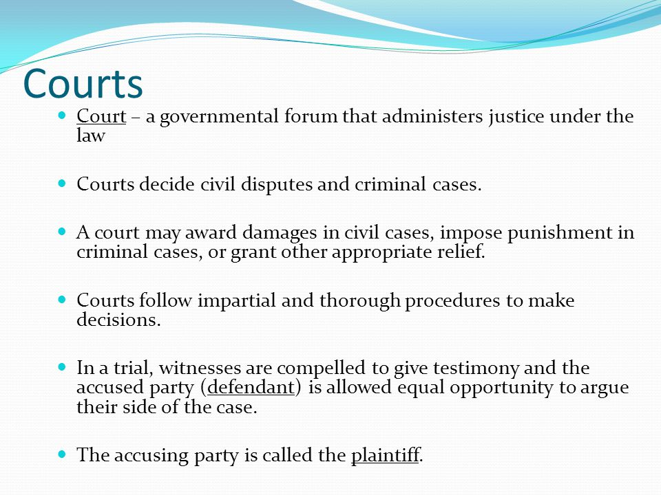 Courts Court – a governmental forum that administers justice under the law. Courts decide civil disputes and criminal cases.