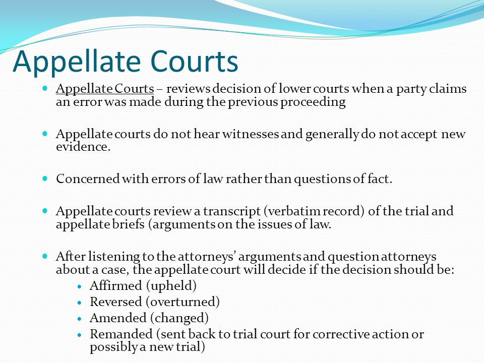 Appellate Courts Appellate Courts – reviews decision of lower courts when a party claims an error was made during the previous proceeding.