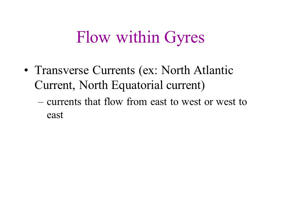 Flow within Gyres Transverse Currents (ex: North Atlantic Current, North Equatorial current) currents that flow from east to west or west to east.