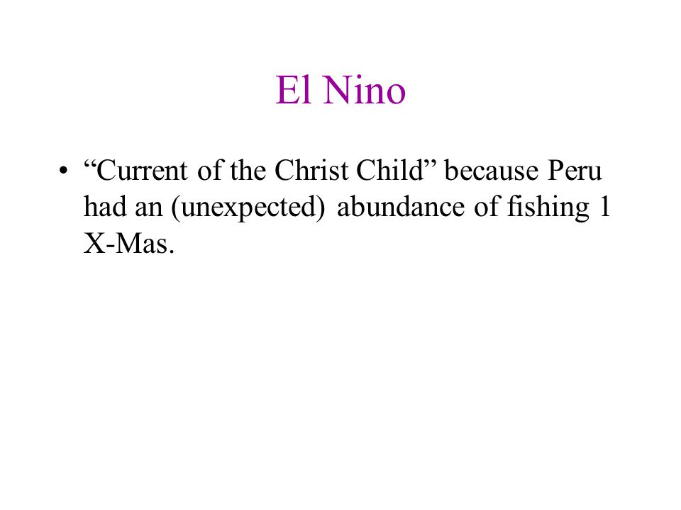 El Nino Current of the Christ Child because Peru had an (unexpected) abundance of fishing 1 X-Mas.