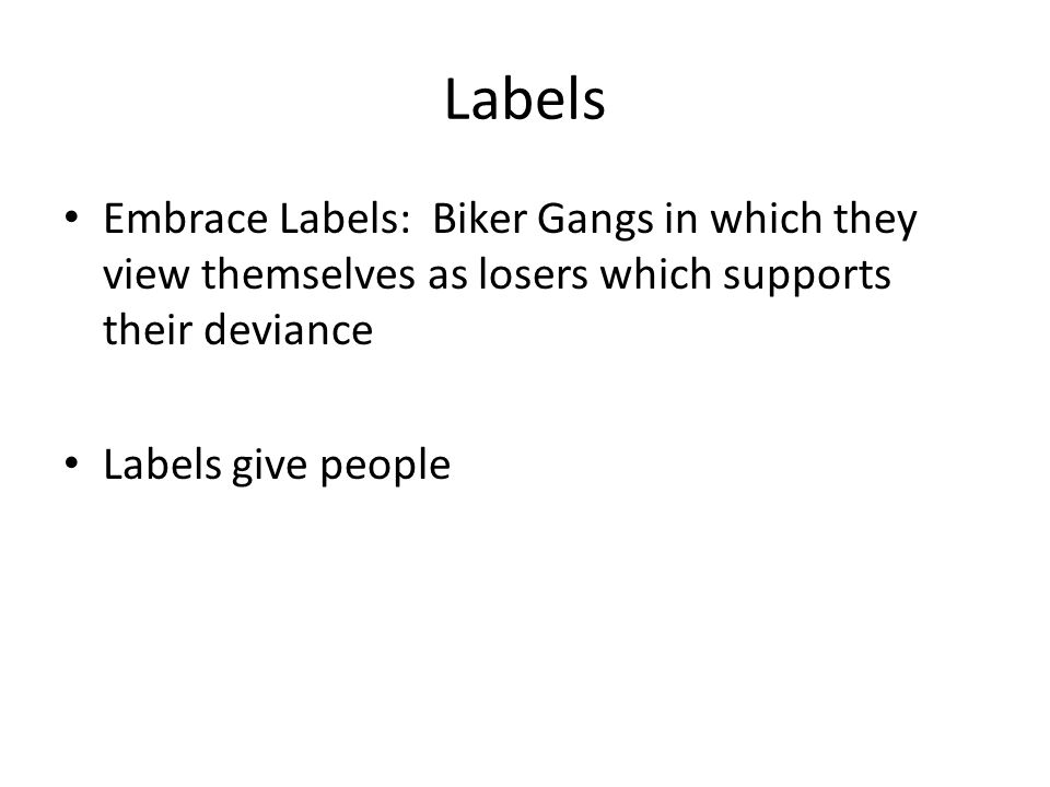 Labels Embrace Labels: Biker Gangs in which they view themselves as losers which supports their deviance.