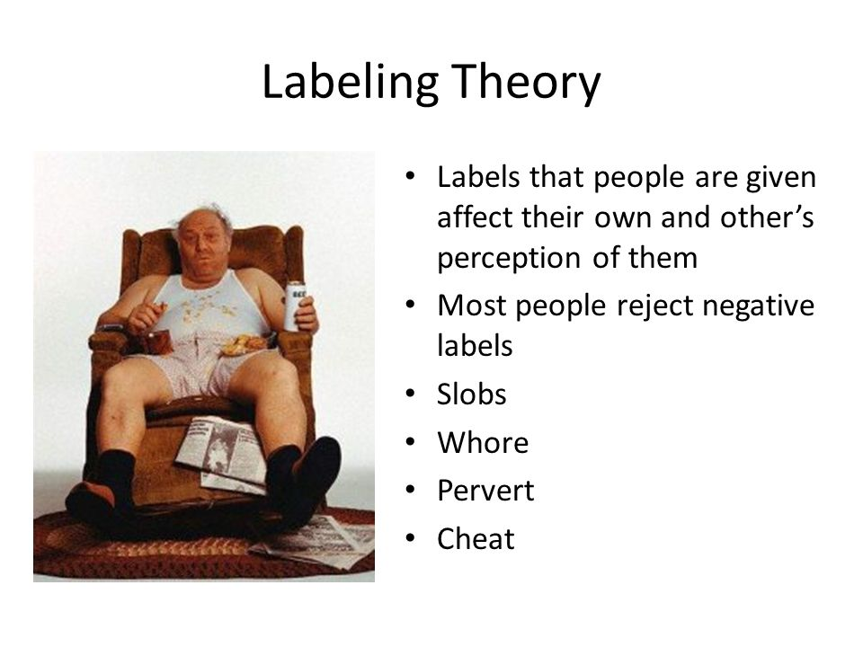 Labeling Theory Labels that people are given affect their own and other's perception of them. Most people reject negative labels.