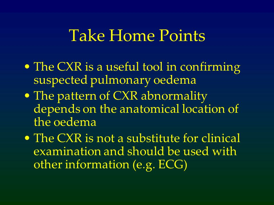 Take Home Points The CXR is a useful tool in confirming suspected pulmonary oedema.