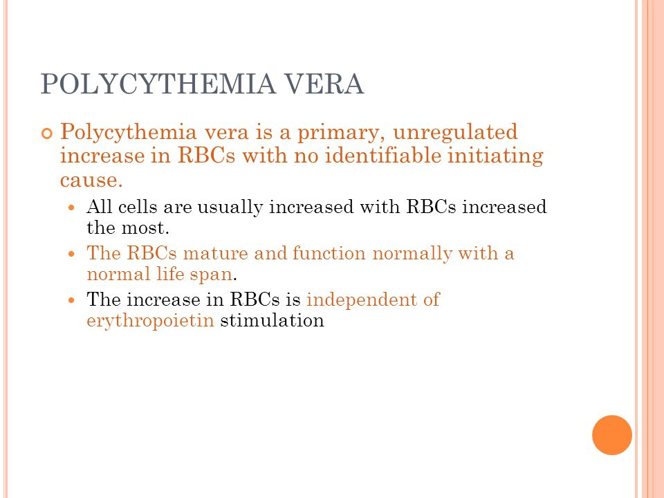 POLYCYTHEMIA VERA Polycythemia vera is a primary, unregulated increase in RBCs with no identifiable initiating cause.