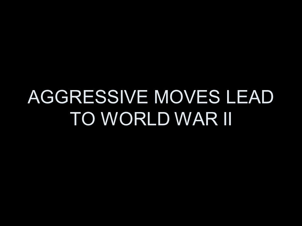 AGGRESSIVE MOVES LEAD TO WORLD WAR II