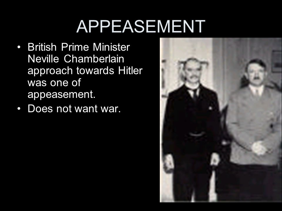 APPEASEMENT British Prime Minister Neville Chamberlain approach towards Hitler was one of appeasement.