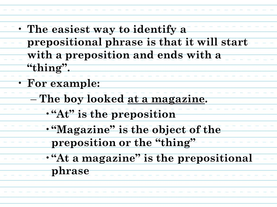 The easiest way to identify a prepositional phrase is that it will start with a preposition and ends with a thing .