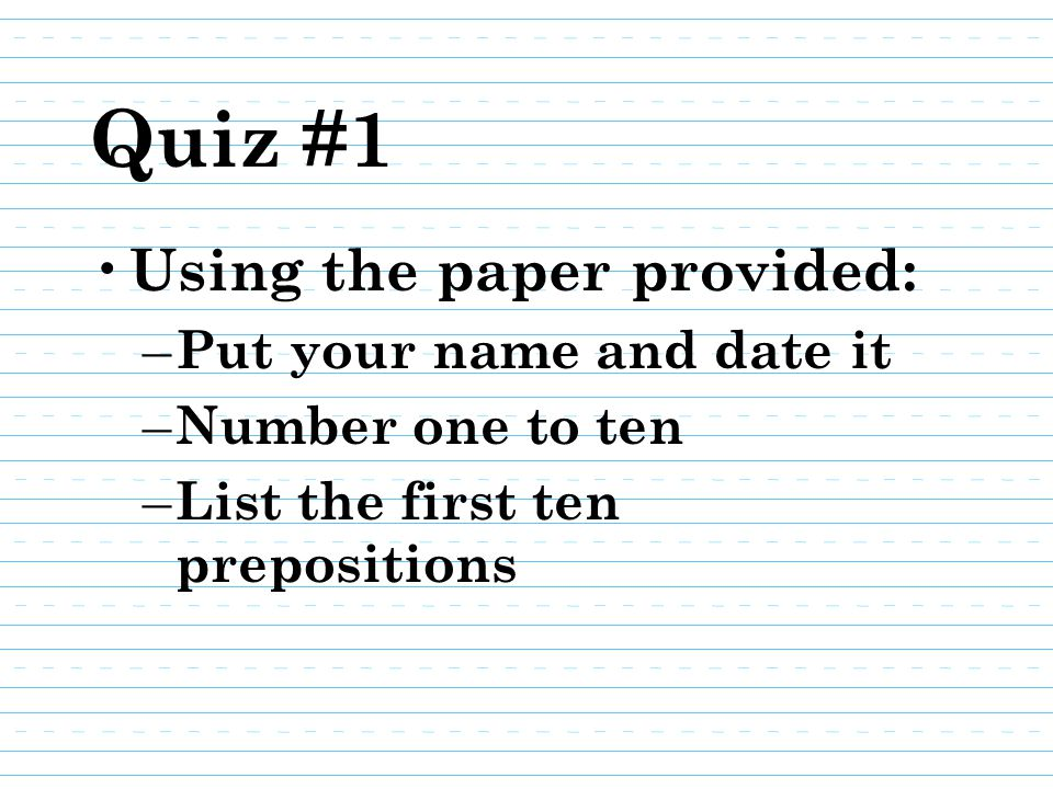 Quiz #1 Using the paper provided: Put your name and date it