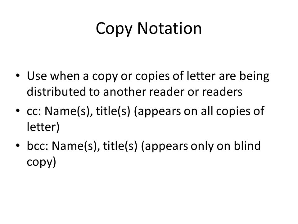 Copy Notation Use when a copy or copies of letter are being distributed to another reader or readers.