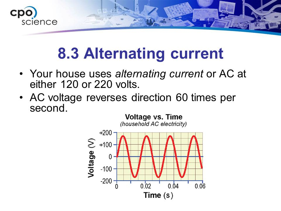 8.3 Alternating current Your house uses alternating current or AC at either 120 or 220 volts.