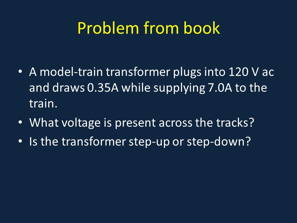 Problem from book A model-train transformer plugs into 120 V ac and draws 0.35A while supplying 7.0A to the train.