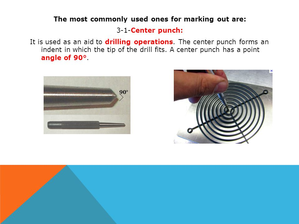 The most commonly used ones for marking out are: 3-1-Center punch: It is used as an aid to drilling operations. The center punch forms an indent in which the tip of the drill fits. A center punch has a point angle of 90°.
