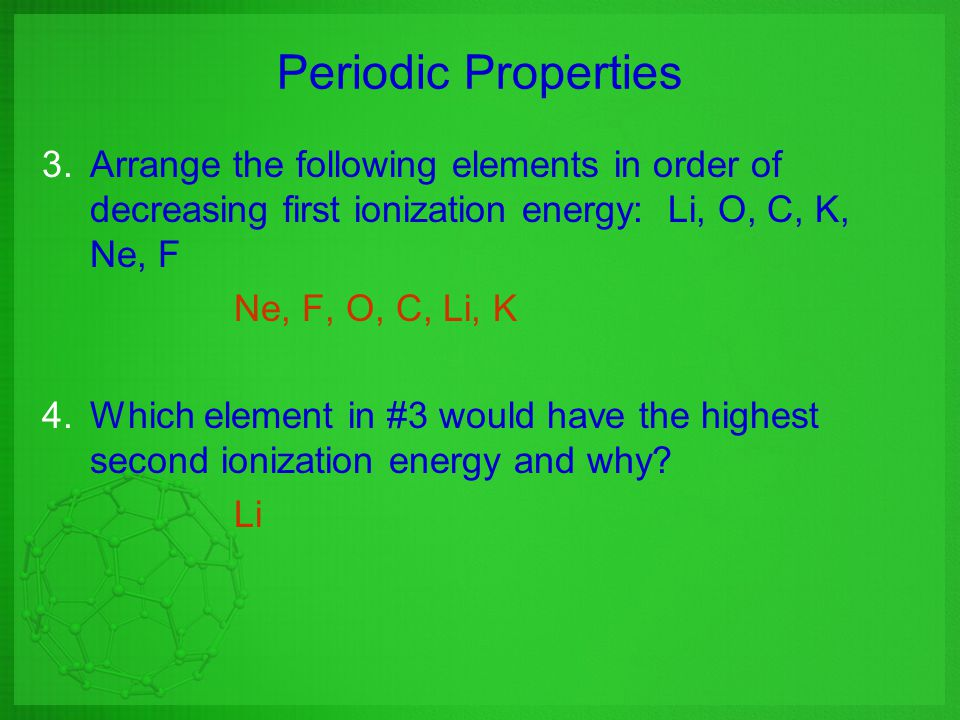 Periodic Properties Arrange the following elements in order of decreasing first ionization energy: Li, O, C, K, Ne, F.