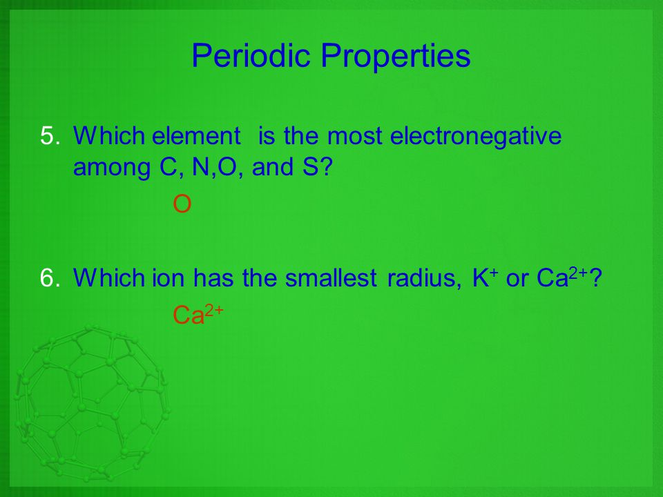 Periodic Properties Which element is the most electronegative among C, N,O, and S O. Which ion has the smallest radius, K+ or Ca2+