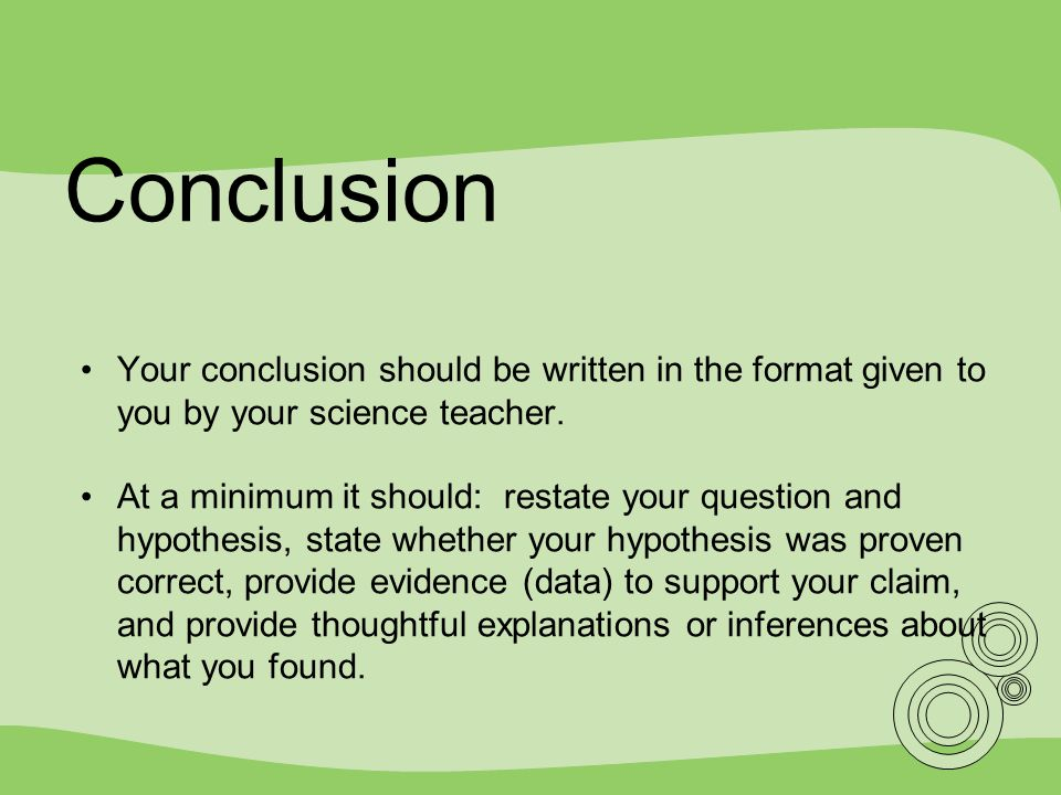 Conclusion Your conclusion should be written in the format given to you by your science teacher.