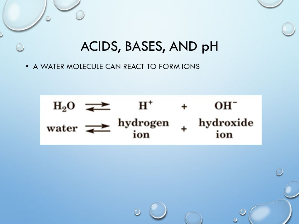 Acids, bases, and pH A water molecule can react to form ions