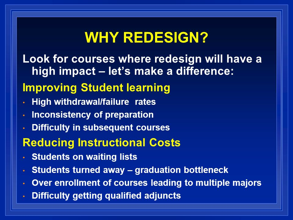 WHY REDESIGN Look for courses where redesign will have a high impact – let's make a difference: Improving Student learning.