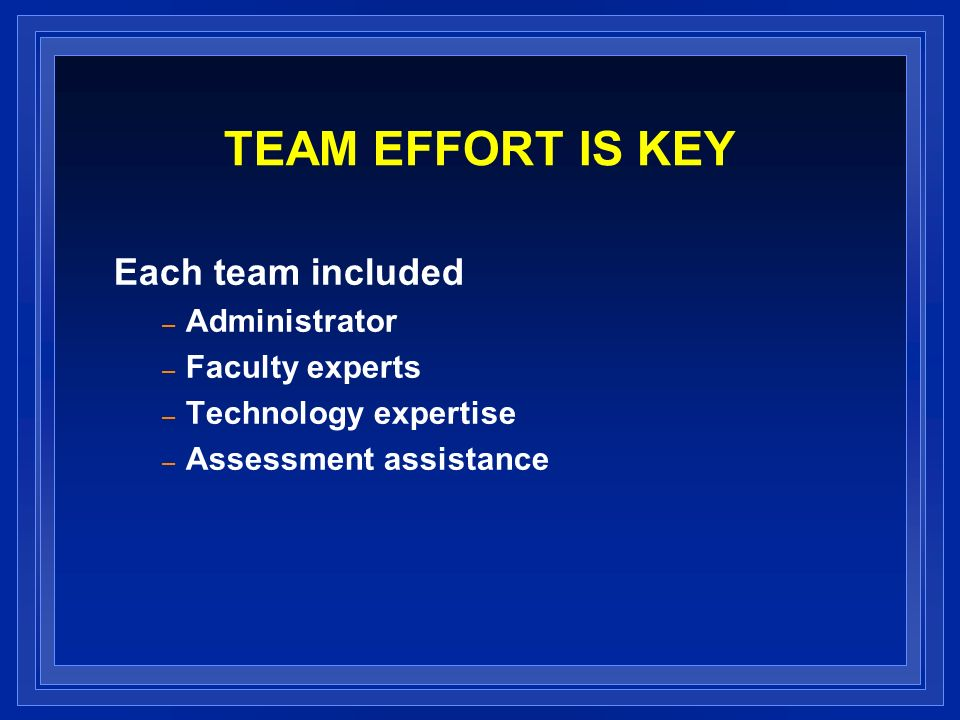 TEAM EFFORT IS KEY Each team included Administrator Faculty experts