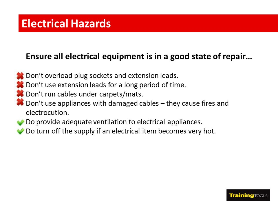 Electrical Hazards Ensure all electrical equipment is in a good state of repair… Don't overload plug sockets and extension leads.