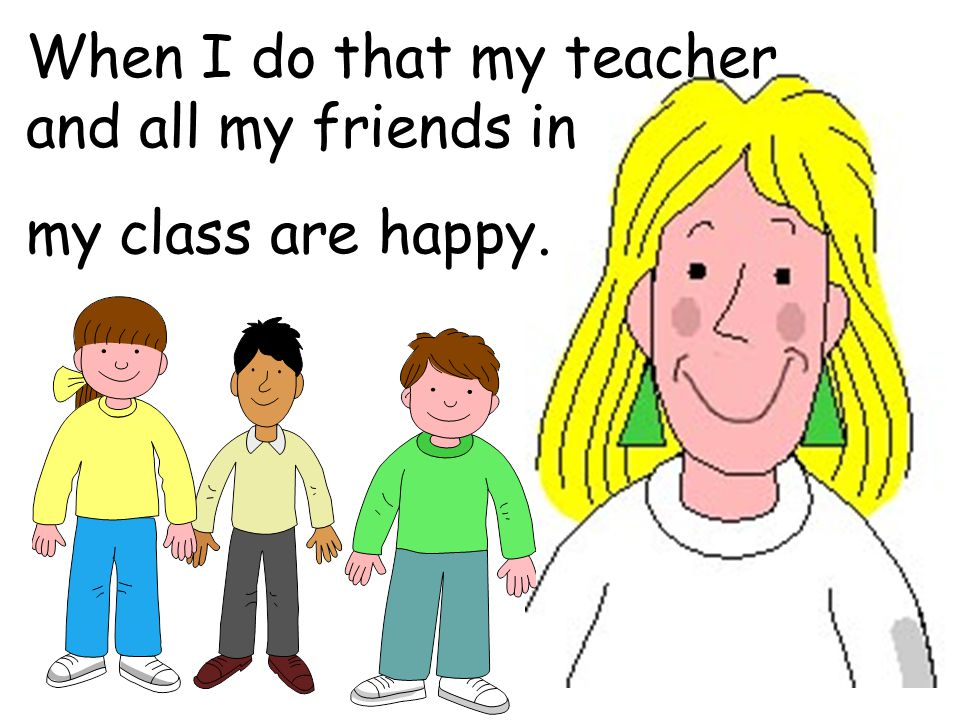 When I do that my teacher and all my friends in