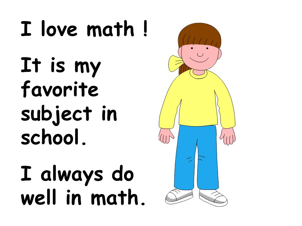 I love math ! It is my favorite subject in school. I always do well in math.