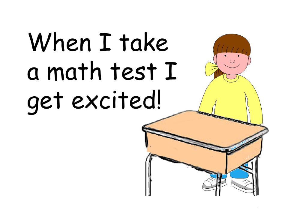 When I take a math test I get excited!