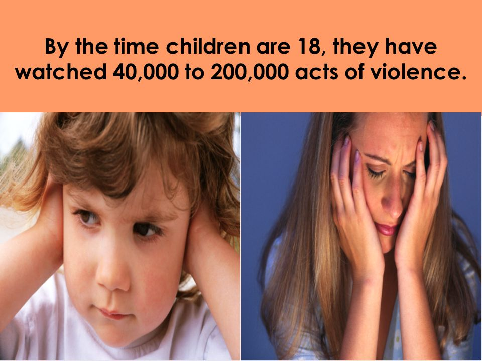 By the time children are 18, they have watched 40,000 to 200,000 acts of violence.