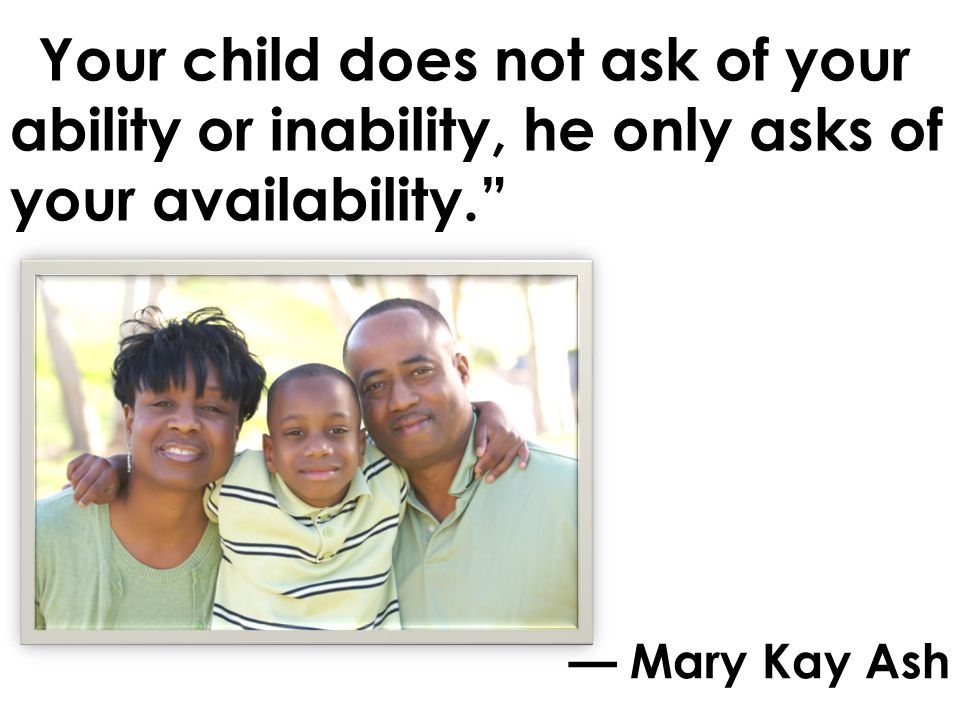 Your child does not ask of your ability or inability, he only asks of your availability.