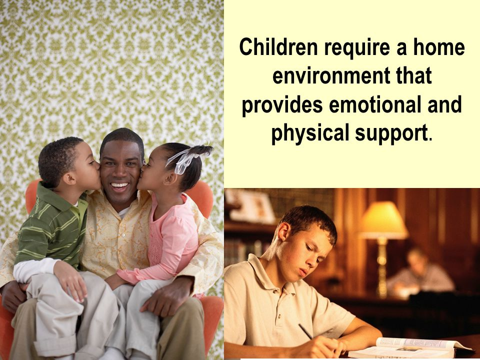 Children require a home environment that provides emotional and physical support.
