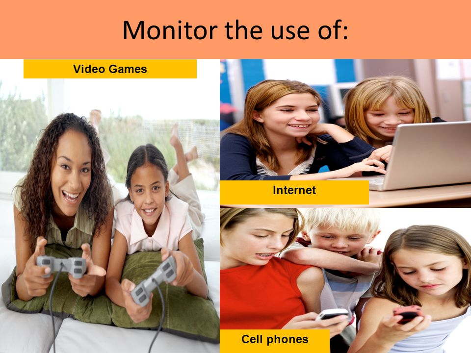 Monitor the use of: Video Games The Internet Internet Cell phones