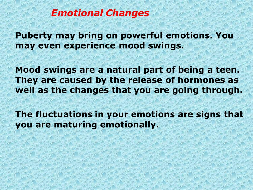 Emotional Changes Puberty may bring on powerful emotions. You may even experience mood swings.
