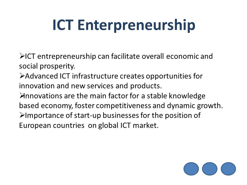 ICT Enterpreneurship ICT entrepreneurship can facilitate overall economic and social prosperity.