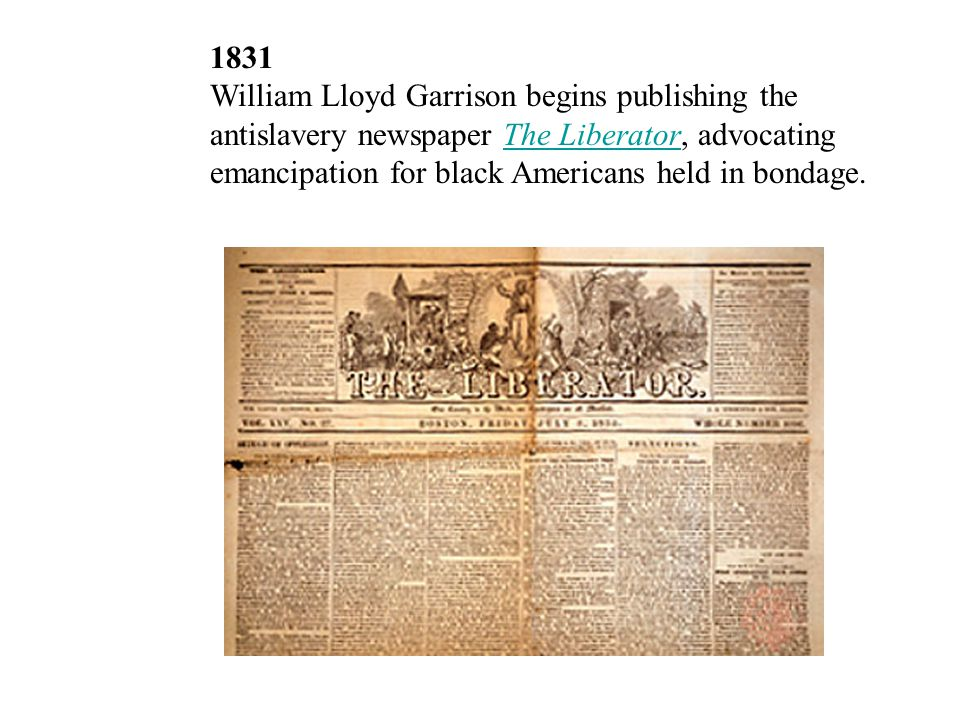 1831 William Lloyd Garrison begins publishing the antislavery newspaper The Liberator, advocating emancipation for black Americans held in bondage.