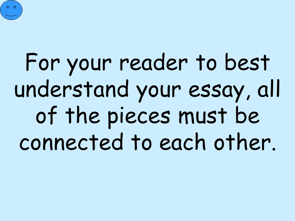 For your reader to best understand your essay, all of the pieces must be connected to each other.