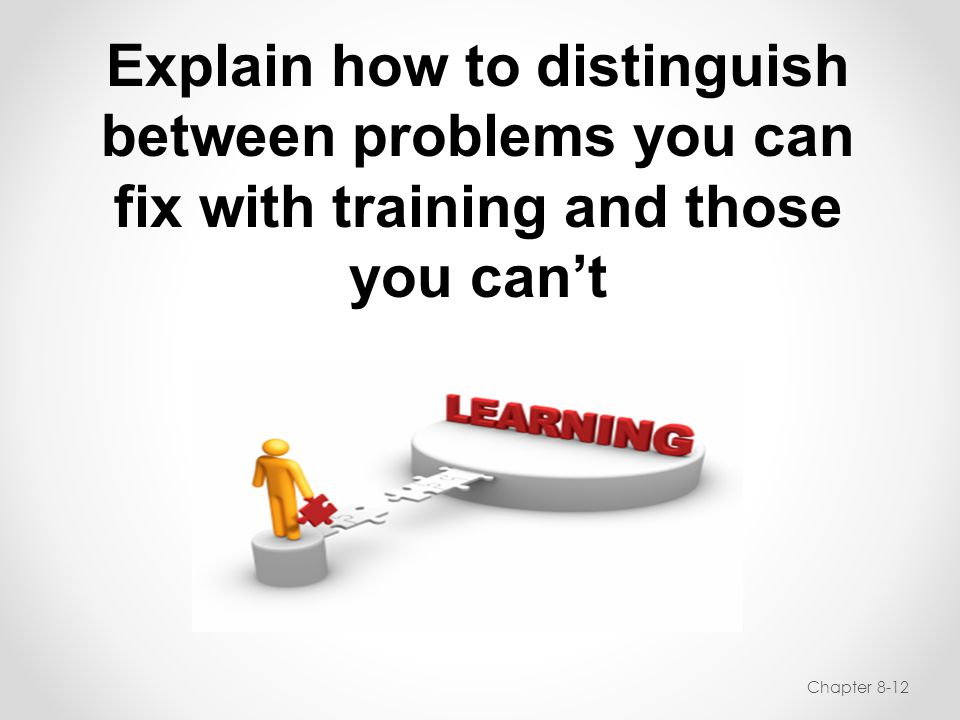 Explain how to distinguish between problems you can fix with training and those you can't