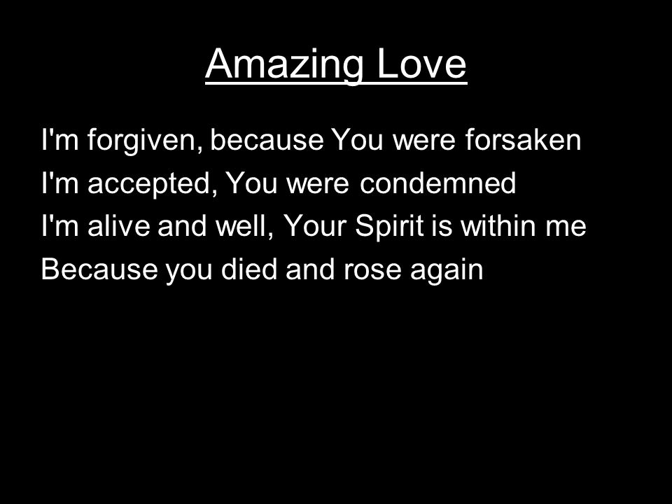 Amazing Love I m forgiven, because You were forsaken