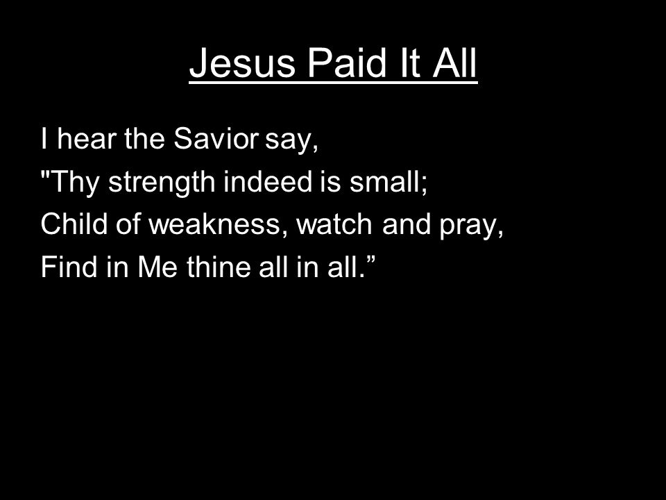 Jesus Paid It All I hear the Savior say,