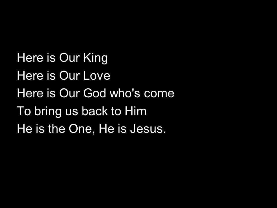 Here is Our King Here is Our Love. Here is Our God who s come.