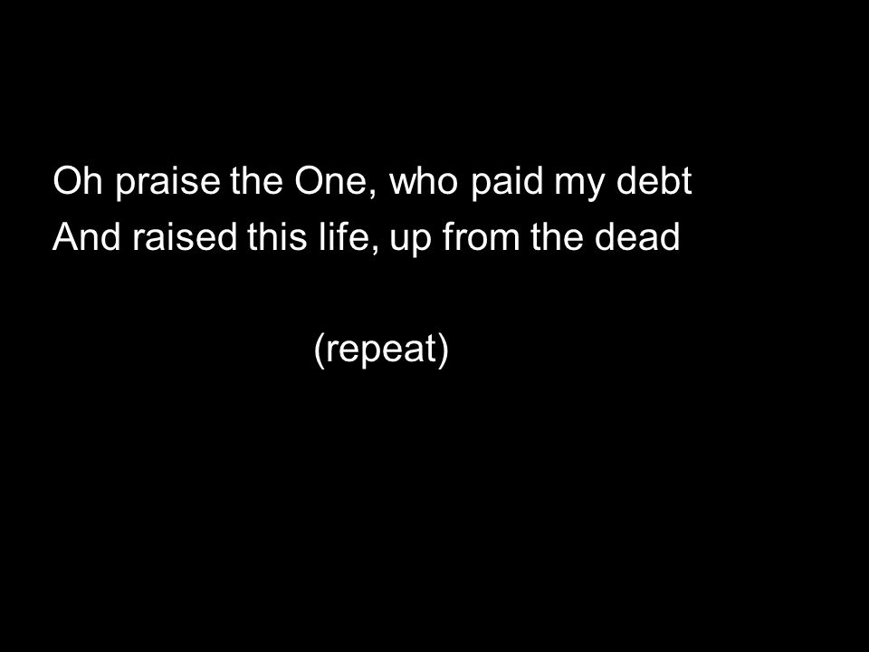 Oh praise the One, who paid my debt