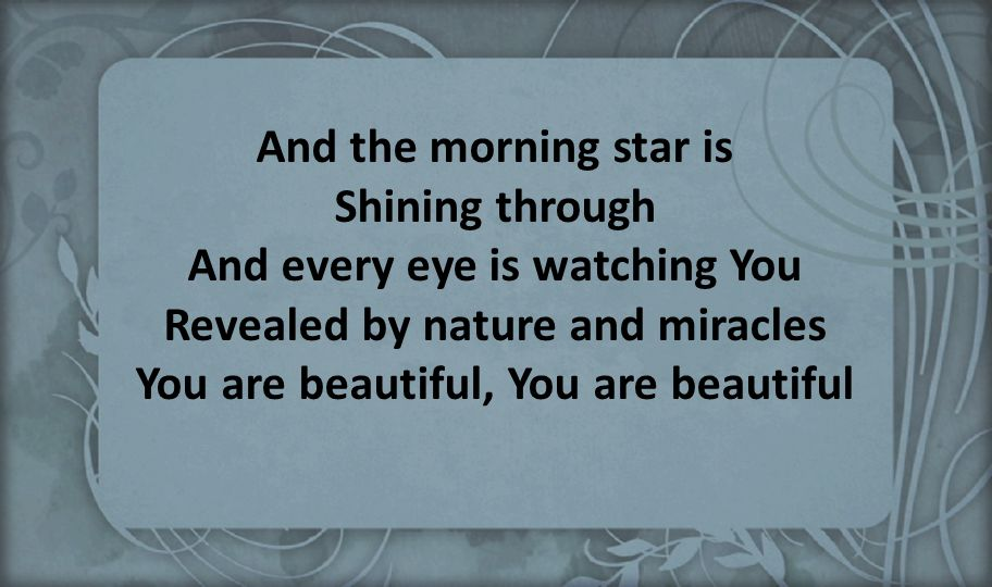 And the morning star is Shining through And every eye is watching You Revealed by nature and miracles You are beautiful, You are beautiful