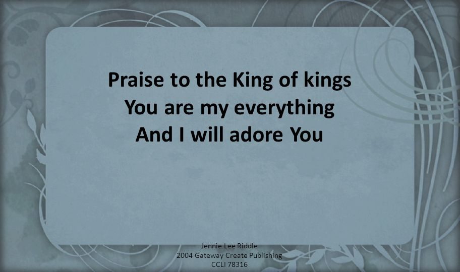 Praise to the King of kings You are my everything And I will adore You