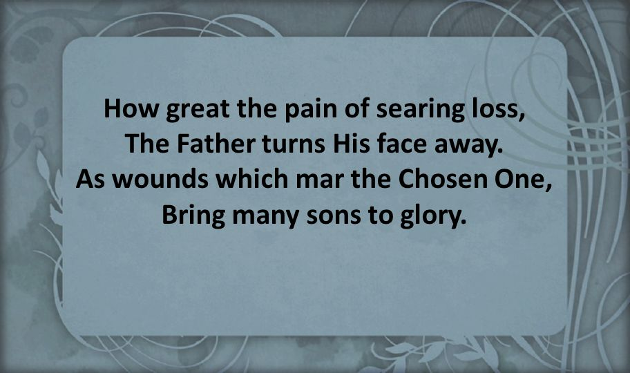 How great the pain of searing loss, The Father turns His face away