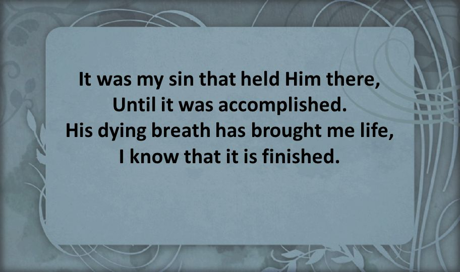 It was my sin that held Him there, Until it was accomplished
