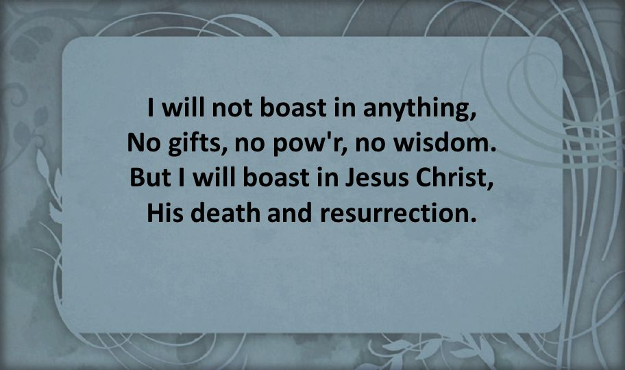 I will not boast in anything, No gifts, no pow r, no wisdom
