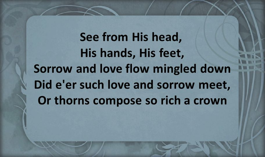 See from His head, His hands, His feet, Sorrow and love flow mingled down Did e er such love and sorrow meet, Or thorns compose so rich a crown.