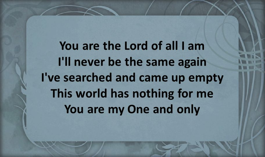 You are the Lord of all I am I ll never be the same again