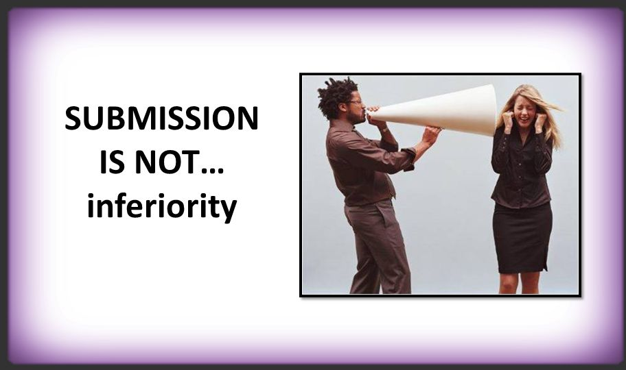 SUBMISSION IS NOT… inferiority
