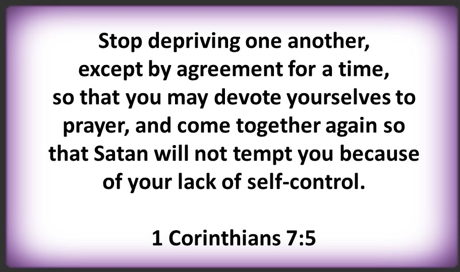 Stop depriving one another, except by agreement for a time, so that you may devote yourselves to prayer, and come together again so that Satan will not tempt you because of your lack of self-control.
