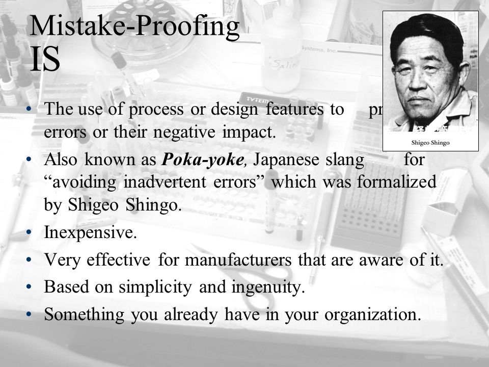 Mistake-Proofing IS The use of process or design features to prevent errors or their negative impact.